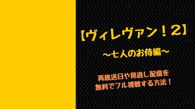 【ヴィレヴァン!2】~七人のお侍編~再放送や見逃し配信を無料フル視聴する方法!
