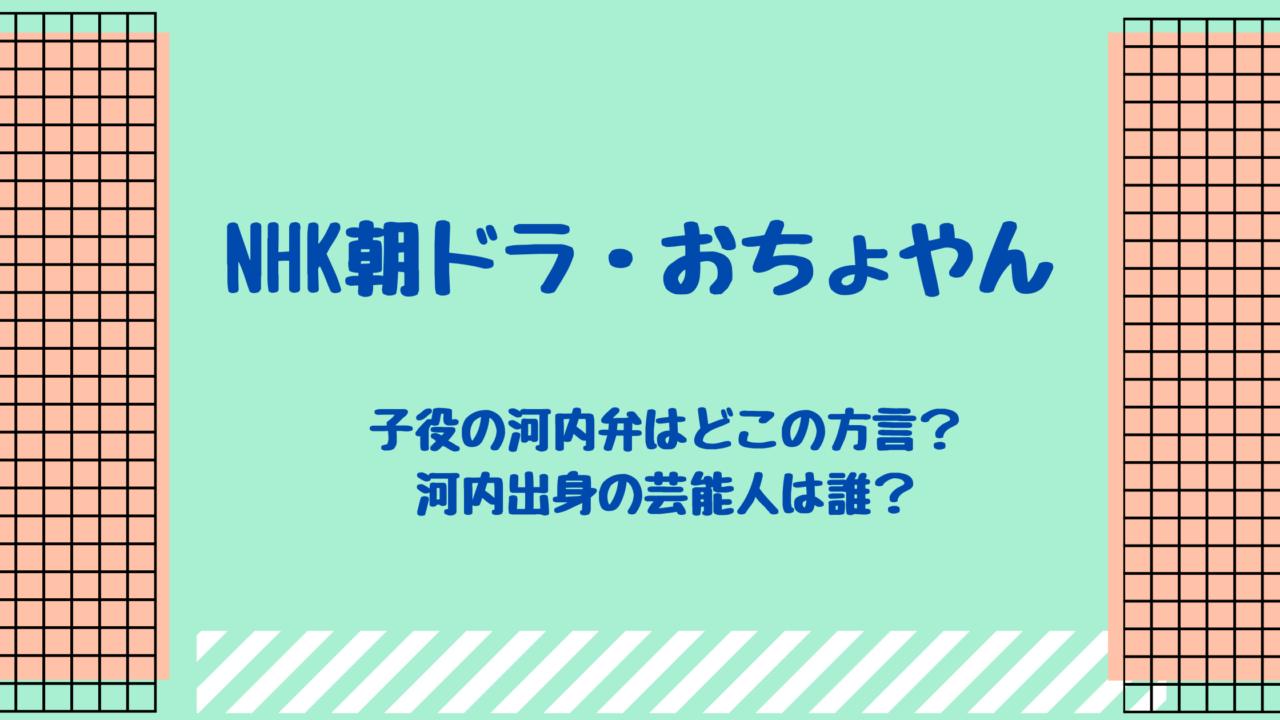 NHK朝ドラ・おちょやん NHK朝ドラの子役の河内弁はどこの方言?河内出身の芸能人は誰?